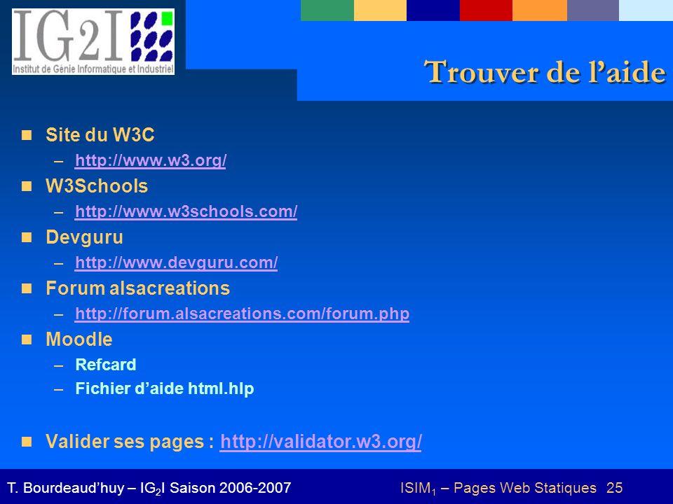 ISIM 1 – Pages Web Statiques 25T. Bourdeaudhuy – IG 2 I Saison 2006-2007 Trouver de laide Site du W3C –http://www.w3.org/http://www.w3.org/ W3Schools