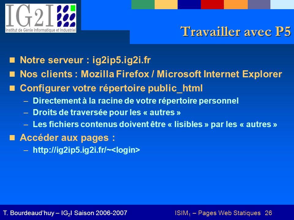 ISIM 1 – Pages Web Statiques 26T. Bourdeaudhuy – IG 2 I Saison 2006-2007 Travailler avec P5 Notre serveur : ig2ip5.ig2i.fr Nos clients : Mozilla Firef
