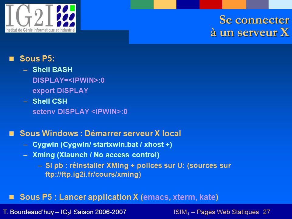 ISIM 1 – Pages Web Statiques 27T. Bourdeaudhuy – IG 2 I Saison 2006-2007 Se connecter à un serveur X Sous P5: –Shell BASH DISPLAY= :0 export DISPLAY –