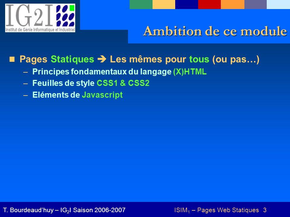 ISIM 1 – Pages Web Statiques 3T. Bourdeaudhuy – IG 2 I Saison 2006-2007 Ambition de ce module Pages Statiques Les mêmes pour tous (ou pas…) –Principes