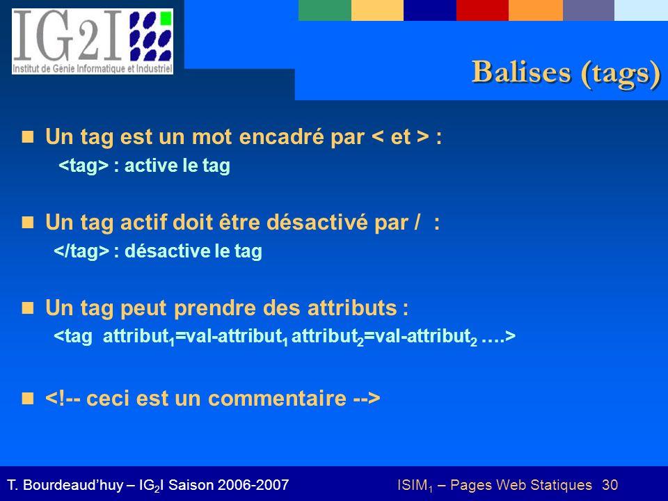 ISIM 1 – Pages Web Statiques 30T. Bourdeaudhuy – IG 2 I Saison 2006-2007 Balises (tags) Un tag est un mot encadré par : : active le tag Un tag actif d