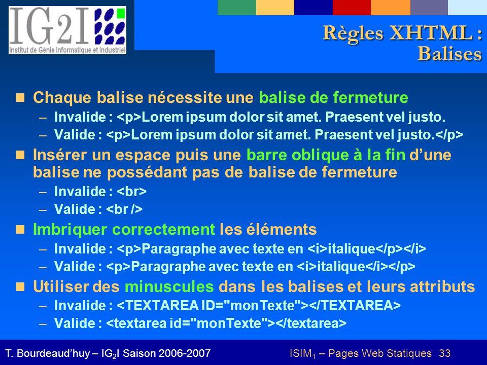 ISIM 1 – Pages Web Statiques 33T. Bourdeaudhuy – IG 2 I Saison 2006-2007 Règles XHTML : Balises Chaque balise nécessite une balise de fermeture –Inval