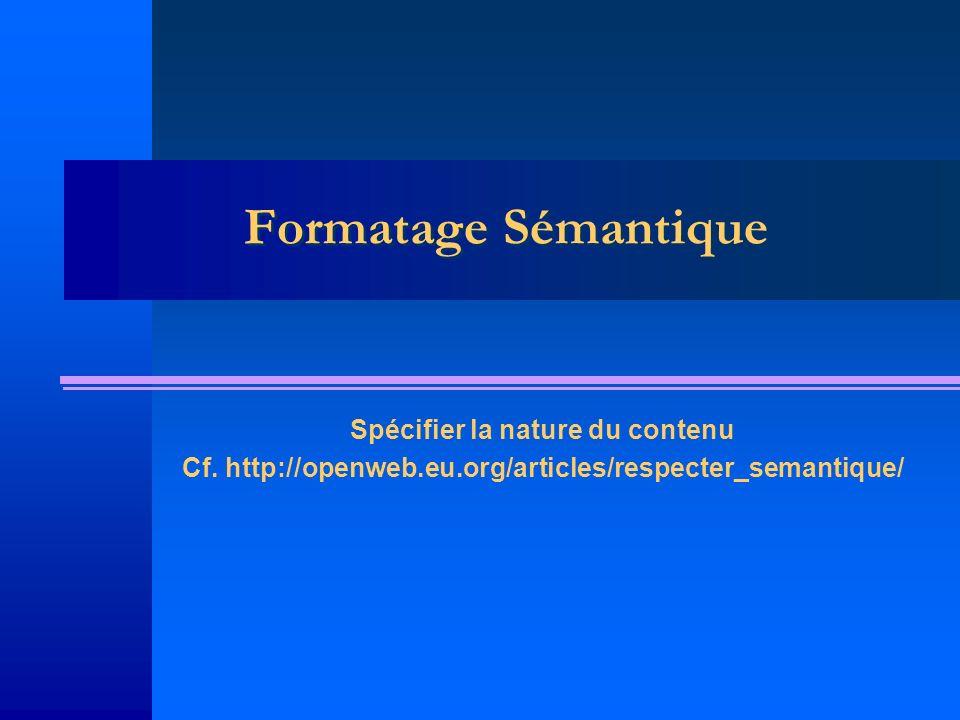 Formatage Sémantique Spécifier la nature du contenu Cf. http://openweb.eu.org/articles/respecter_semantique/