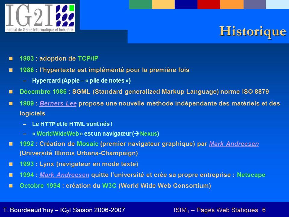 ISIM 1 – Pages Web Statiques 6T. Bourdeaudhuy – IG 2 I Saison 2006-2007 Historique 1983 : adoption de TCP/IP 1986 : lhypertexte est implémenté pour la