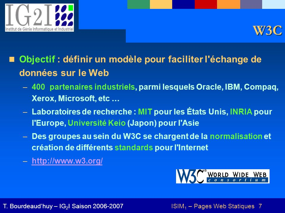 ISIM 1 – Pages Web Statiques 7T. Bourdeaudhuy – IG 2 I Saison 2006-2007 W3C Objectif : définir un modèle pour faciliter l'échange de données sur le We
