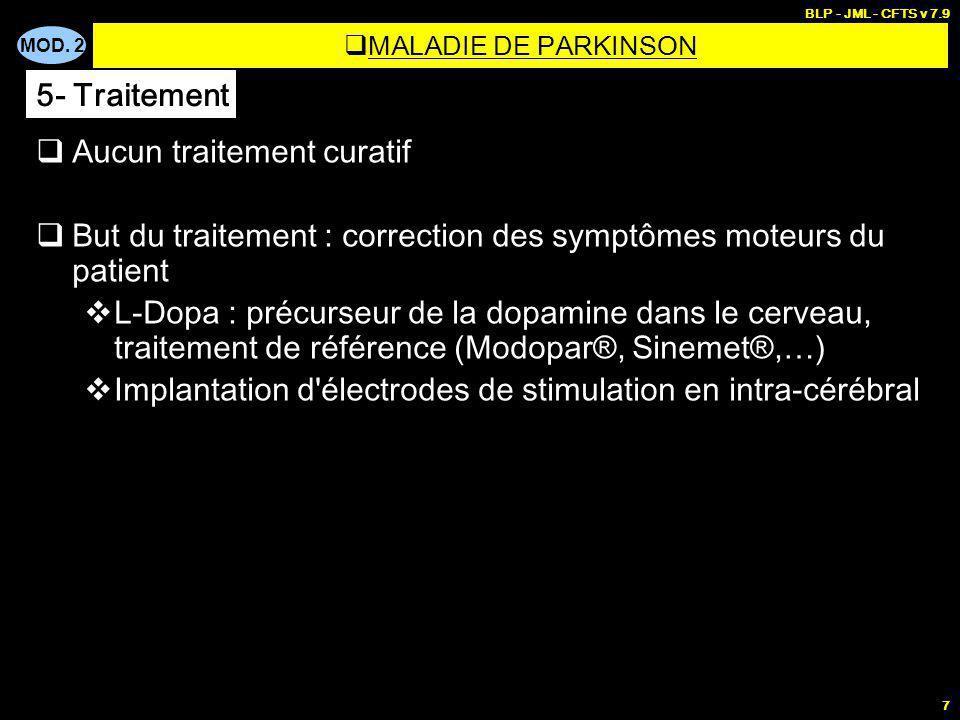 MOD. 2 BLP - JML - CFTS v 7.9 7 Aucun traitement curatif But du traitement : correction des symptômes moteurs du patient L-Dopa : précurseur de la dop