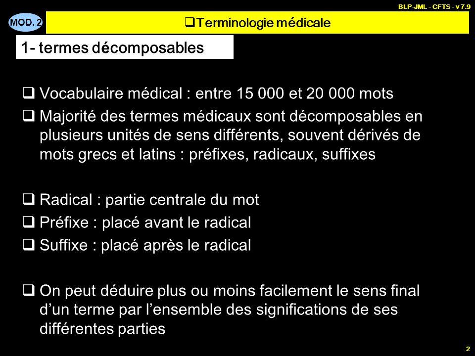 MOD. 2 BLP-JML - CFTS - v 7.9 2 Terminologie médicale Vocabulaire médical : entre 15 000 et 20 000 mots Majorité des termes médicaux sont décomposable
