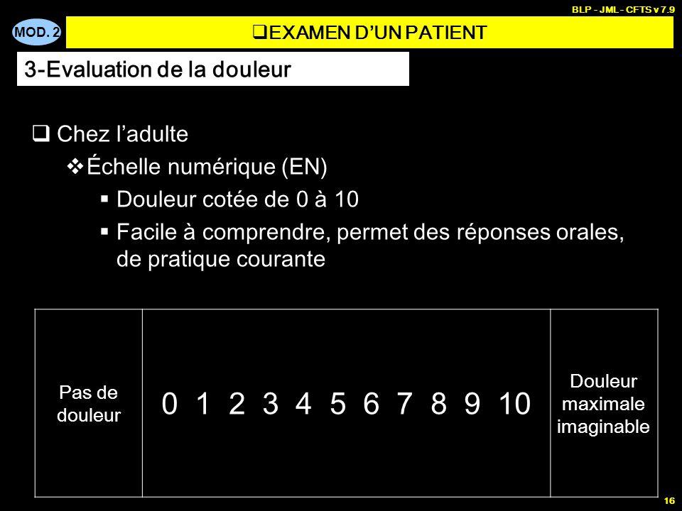 MOD. 2 BLP - JML - CFTS v 7.9 16 EXAMEN DUN PATIENT Chez ladulte Échelle numérique (EN) Douleur cotée de 0 à 10 Facile à comprendre, permet des répons