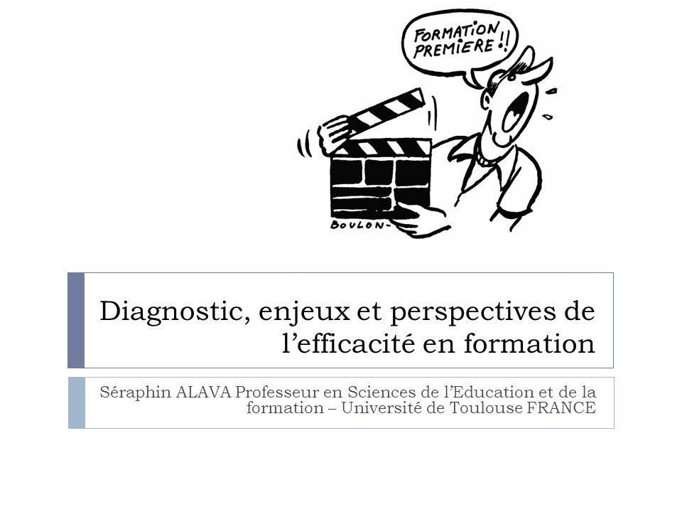 Diagnostic, enjeux et perspectives de lefficacité en formation Séraphin ALAVA Professeur en Sciences de lEducation et de la formation – Université de