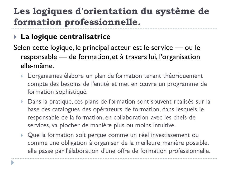 Les logiques d'orientation du système de formation professionnelle. La logique centralisatrice Selon cette logique, le principal acteur est le service