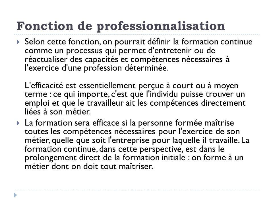Fonction de professionnalisation Selon cette fonction, on pourrait définir la formation continue comme un processus qui permet d'entretenir ou de réac