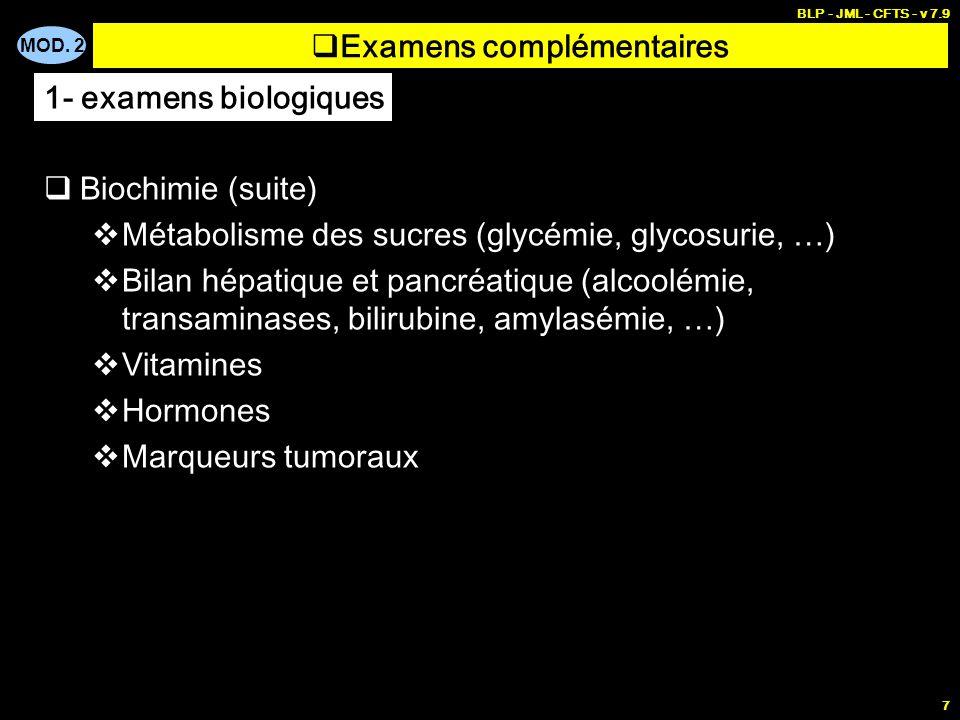 MOD. 2 BLP - JML - CFTS - v 7.9 7 Examens complémentaires Biochimie (suite) Métabolisme des sucres (glycémie, glycosurie, …) Bilan hépatique et pancré