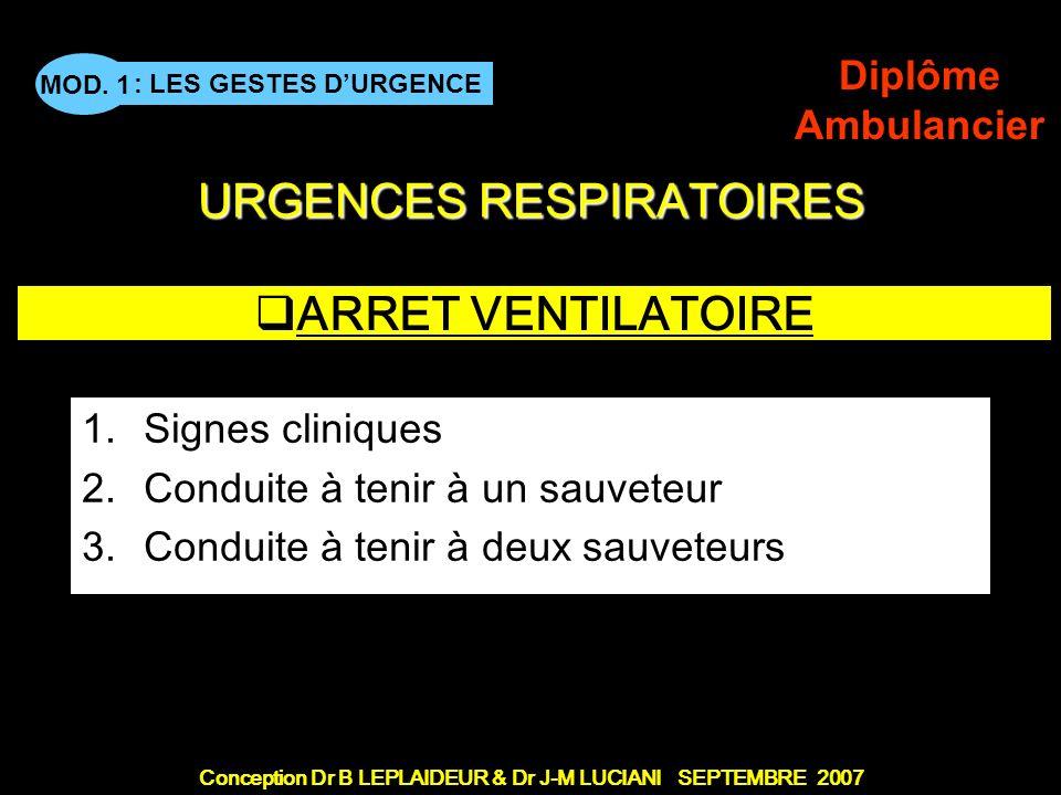 Conception Dr B LEPLAIDEUR & Dr J-M LUCIANI SEPTEMBRE 2007 : LES GESTES DURGENCE MOD. 1 Diplôme Ambulancier URGENCES RESPIRATOIRES ARRET VENTILATOIRE