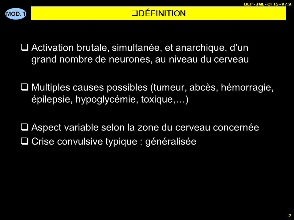 MOD. 1 BLP - JML - CFTS - v 7.9 2 DÉFINITION Activation brutale, simultanée, et anarchique, dun grand nombre de neurones, au niveau du cerveau Multipl