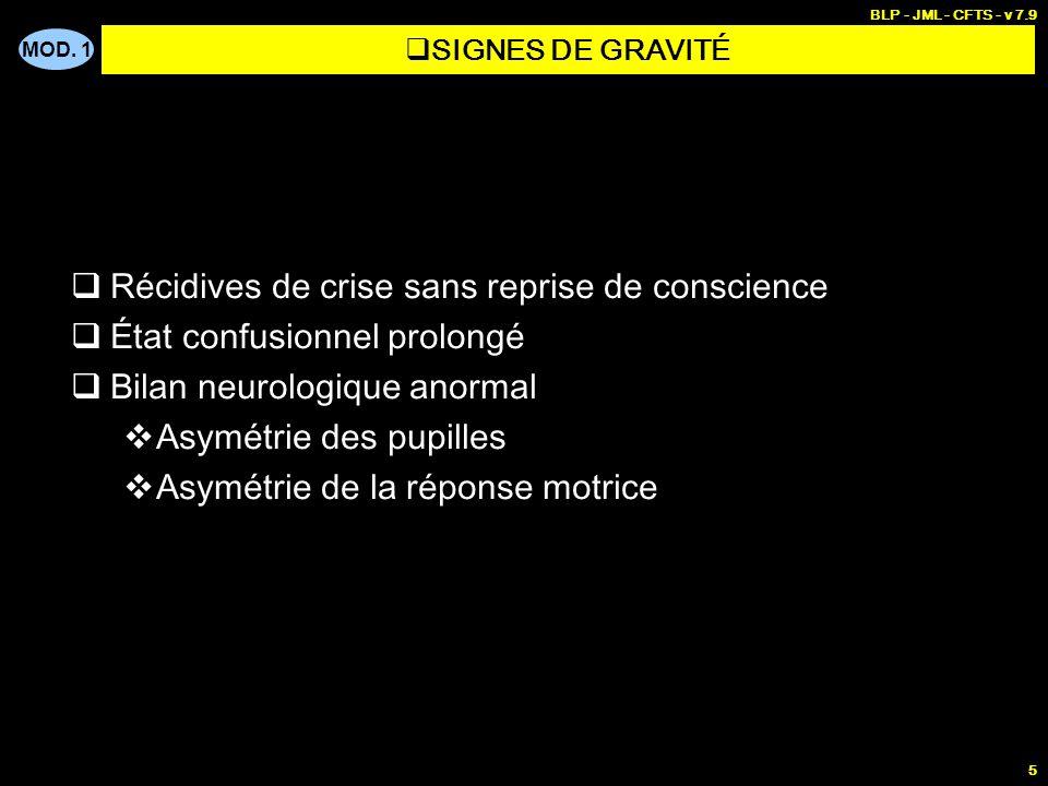 MOD. 1 BLP - JML - CFTS - v 7.9 5 Récidives de crise sans reprise de conscience État confusionnel prolongé Bilan neurologique anormal Asymétrie des pu