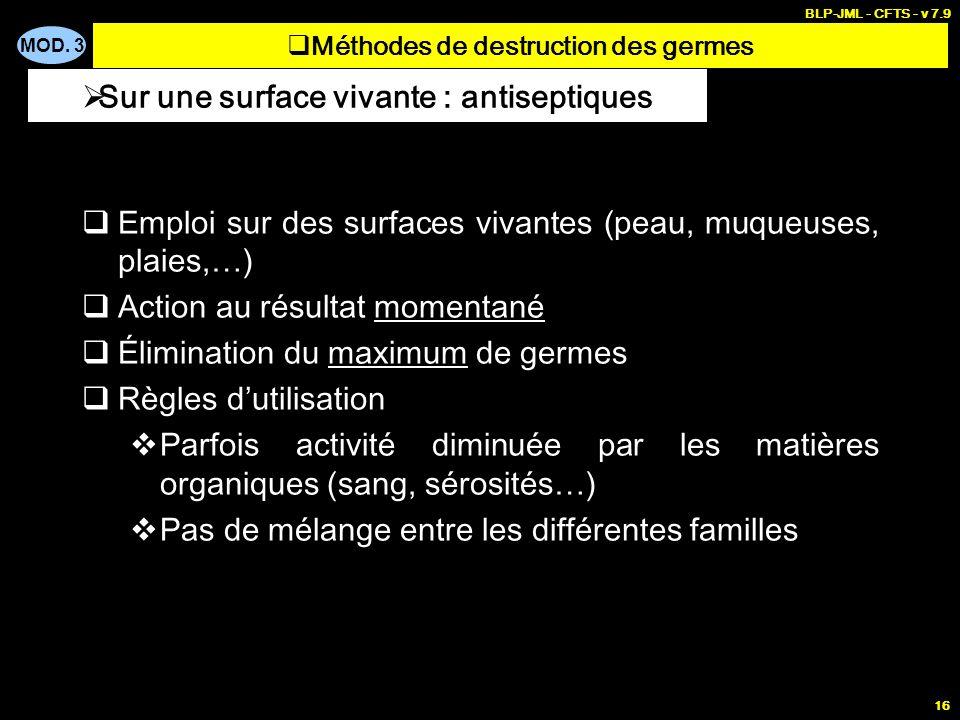MOD. 3 BLP-JML - CFTS - v 7.9 16 Emploi sur des surfaces vivantes (peau, muqueuses, plaies,…) Action au résultat momentané Élimination du maximum de g