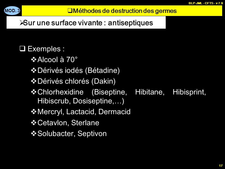 MOD. 3 BLP-JML - CFTS - v 7.9 17 Exemples : Alcool à 70° Dérivés iodés (Bétadine) Dérivés chlorés (Dakin) Chlorhexidine (Biseptine, Hibitane, Hibispri