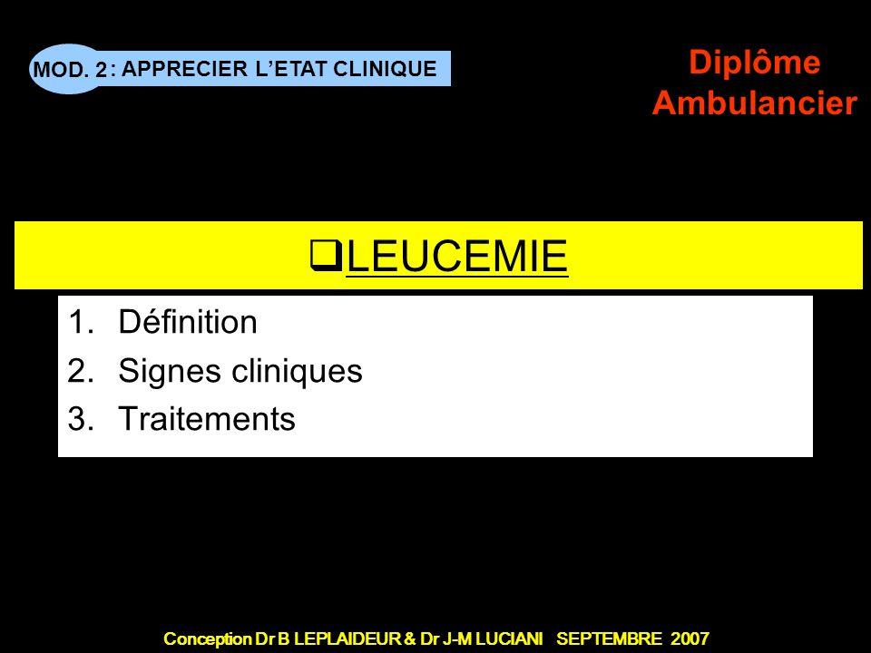 : APPRECIER LETAT CLINIQUE Conception Dr B LEPLAIDEUR & Dr J-M LUCIANI SEPTEMBRE 2007 MOD. 2 Diplôme Ambulancier TITRE DE CHAPITRE LEUCEMIE 1.Définiti