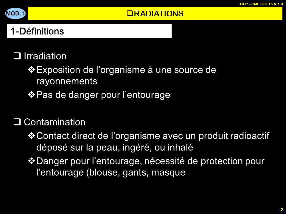 MOD. 1 BLP - JML - CFTS v 7.9 2 RADIATIONS Irradiation Exposition de lorganisme à une source de rayonnements Pas de danger pour lentourage Contaminati