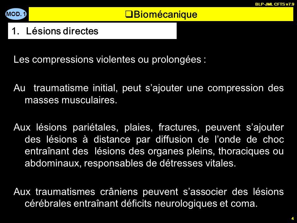 MOD. 1 BLP-JML CFTS v7.9 4 Biomécanique 1.Lésions directes Les compressions violentes ou prolongées : Au traumatisme initial, peut sajouter une compre