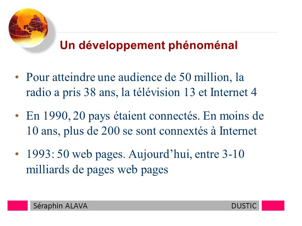 4 Pour atteindre une audience de 50 million, la radio a pris 38 ans, la télévision 13 et Internet 4 En 1990, 20 pays étaient connectés.