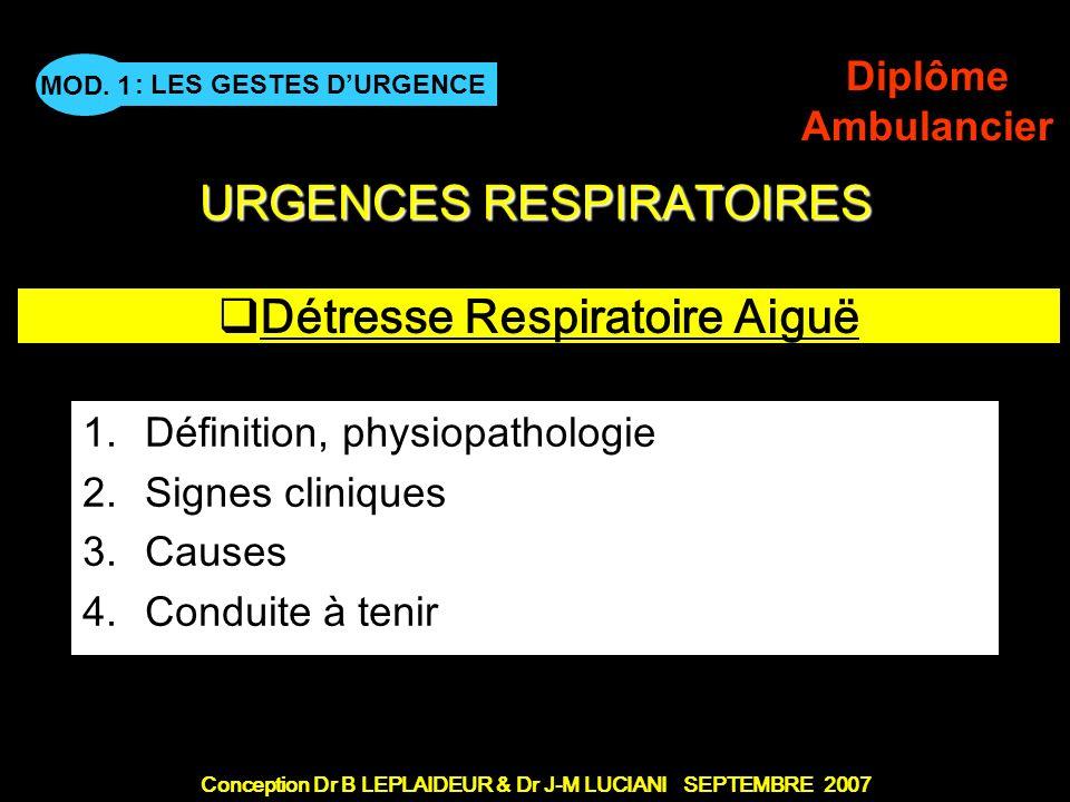 Conception Dr B LEPLAIDEUR & Dr J-M LUCIANI SEPTEMBRE 2007 : LES GESTES DURGENCE MOD. 1 Diplôme Ambulancier URGENCES RESPIRATOIRES Détresse Respiratoi