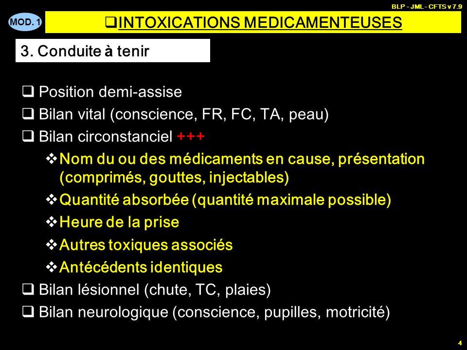 MOD. 1 BLP - JML - CFTS v 7.9 4 INTOXICATIONS MEDICAMENTEUSES Position demi-assise Bilan vital (conscience, FR, FC, TA, peau) Bilan circonstanciel +++