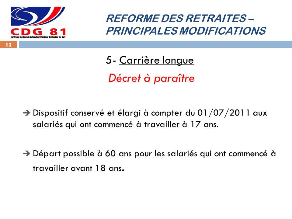 REFORME DES RETRAITES – PRINCIPALES MODIFICATIONS 12 5- Carrière longue Décret à paraître Dispositif conservé et élargi à compter du 01/07/2011 aux sa
