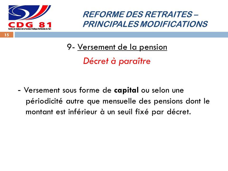 REFORME DES RETRAITES – PRINCIPALES MODIFICATIONS 15 9- Versement de la pension Décret à paraître - Versement sous forme de capital ou selon une périodicité autre que mensuelle des pensions dont le montant est inférieur à un seuil fixé par décret.