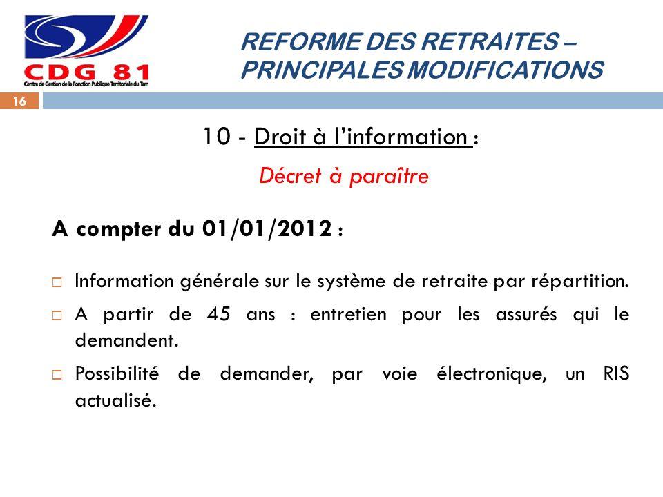 REFORME DES RETRAITES – PRINCIPALES MODIFICATIONS 16 10 - Droit à linformation : Décret à paraître A compter du 01/01/2012 : Information générale sur le système de retraite par répartition.