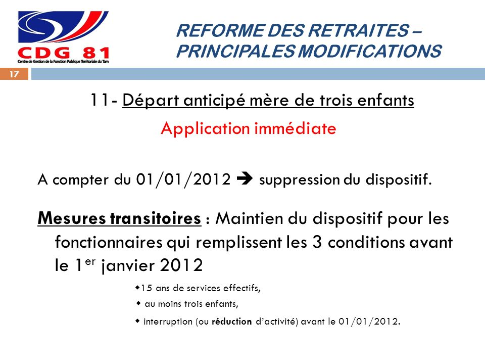 REFORME DES RETRAITES – PRINCIPALES MODIFICATIONS 17 11- Départ anticipé mère de trois enfants Application immédiate A compter du 01/01/2012 suppression du dispositif.