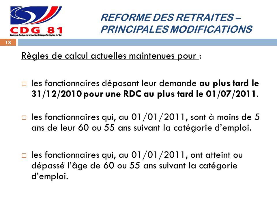 REFORME DES RETRAITES – PRINCIPALES MODIFICATIONS 18 Règles de calcul actuelles maintenues pour : les fonctionnaires déposant leur demande au plus tard le 31/12/2010 pour une RDC au plus tard le 01/07/2011.
