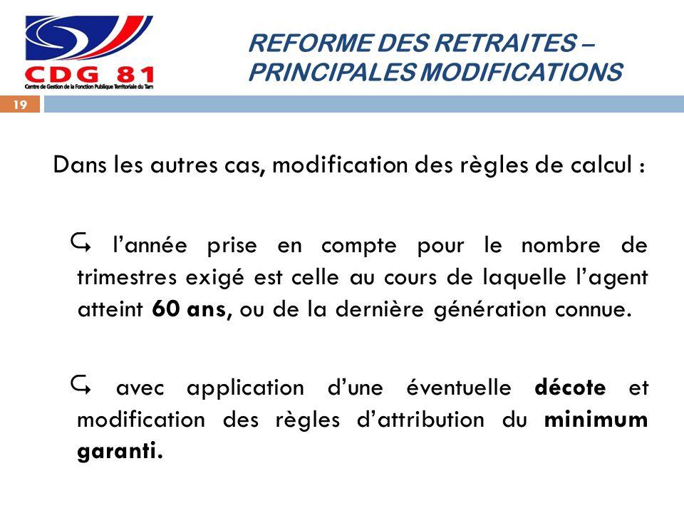 REFORME DES RETRAITES – PRINCIPALES MODIFICATIONS 19 Dans les autres cas, modification des règles de calcul : lannée prise en compte pour le nombre de