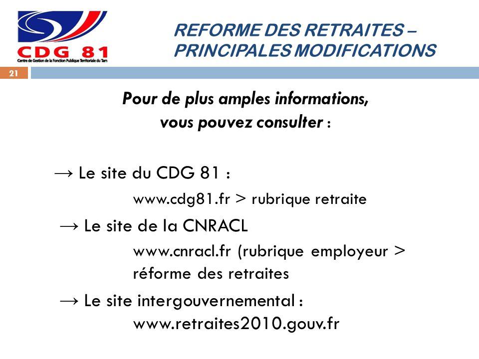 REFORME DES RETRAITES – PRINCIPALES MODIFICATIONS 21 Pour de plus amples informations, vous pouvez consulter : Le site du CDG 81 : www.cdg81.fr > rubr