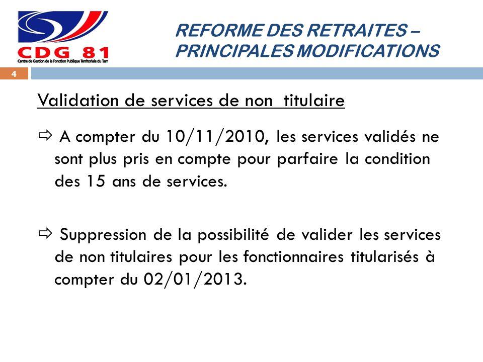 REFORME DES RETRAITES – PRINCIPALES MODIFICATIONS 4 Validation de services de non titulaire A compter du 10/11/2010, les services validés ne sont plus pris en compte pour parfaire la condition des 15 ans de services.