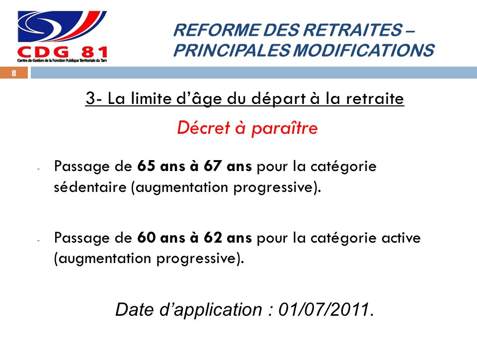 REFORME DES RETRAITES – PRINCIPALES MODIFICATIONS 8 3- La limite dâge du départ à la retraite Décret à paraître - Passage de 65 ans à 67 ans pour la catégorie sédentaire (augmentation progressive).