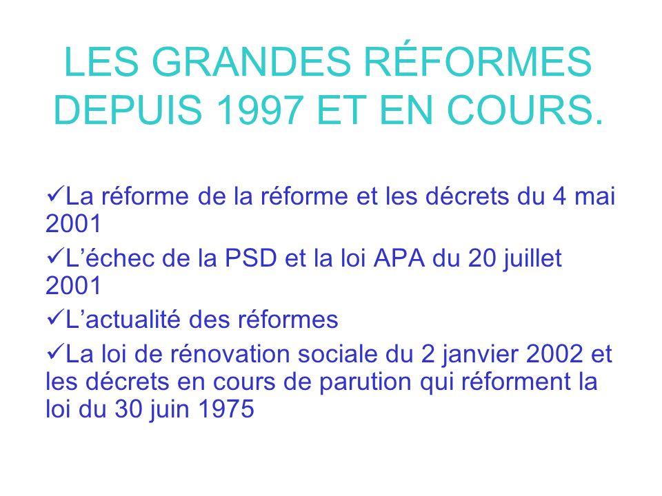 LES GRANDES RÉFORMES DEPUIS 1997 ET EN COURS. La réforme de la réforme et les décrets du 4 mai 2001 Léchec de la PSD et la loi APA du 20 juillet 2001