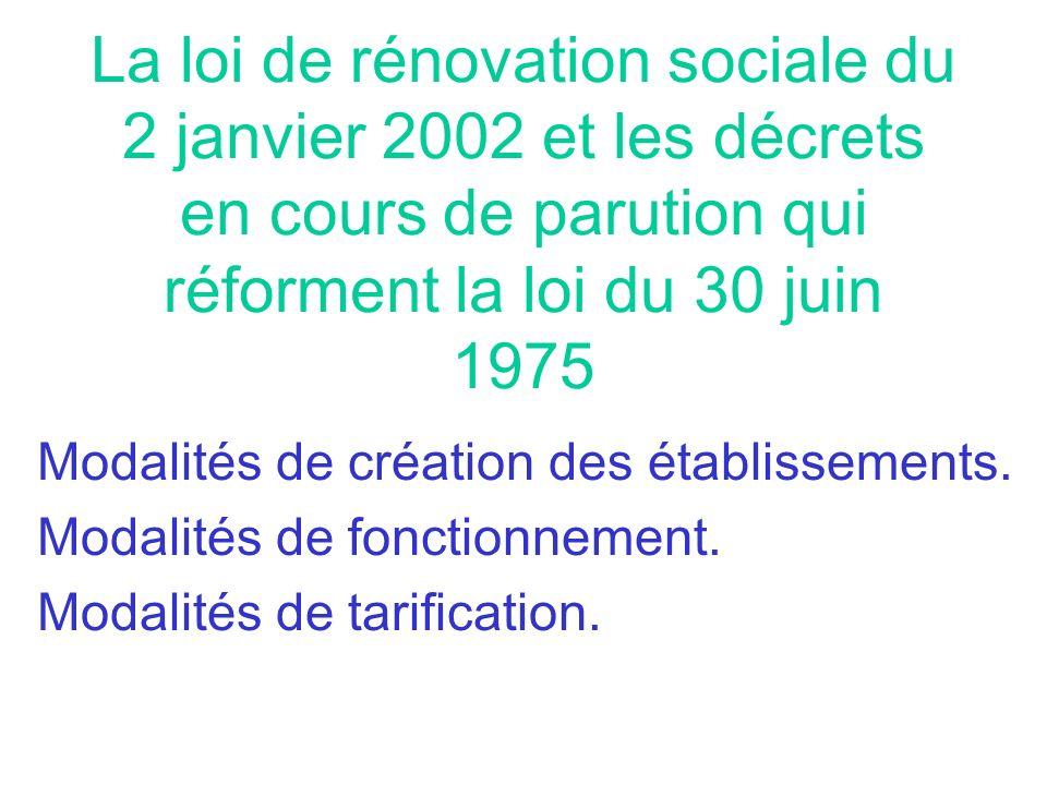 La loi de rénovation sociale du 2 janvier 2002 et les décrets en cours de parution qui réforment la loi du 30 juin 1975 Modalités de création des étab