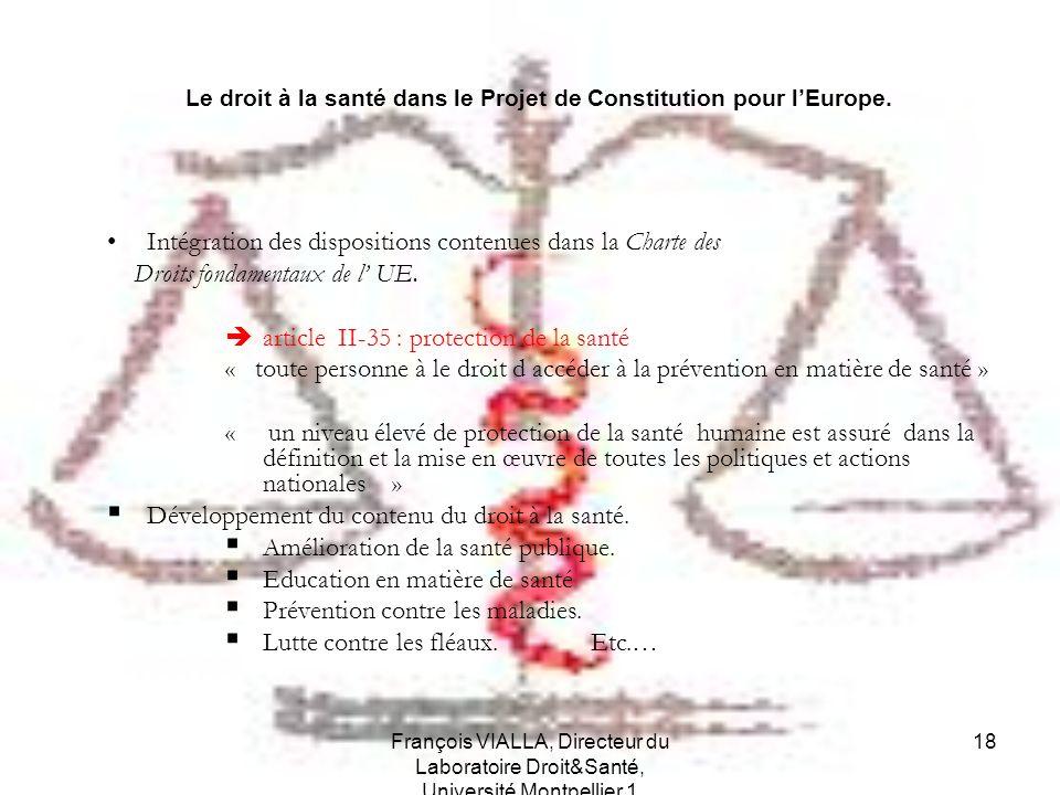 François VIALLA, Directeur du Laboratoire Droit&Santé, Université Montpellier 1 18 Le droit à la santé dans le Projet de Constitution pour lEurope. In