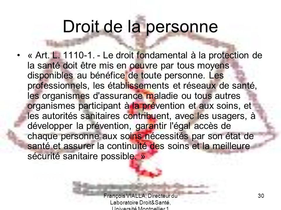 François VIALLA, Directeur du Laboratoire Droit&Santé, Université Montpellier 1 30 Droit de la personne « Art. L. 1110-1. - Le droit fondamental à la