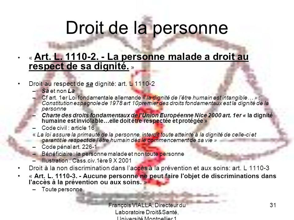 François VIALLA, Directeur du Laboratoire Droit&Santé, Université Montpellier 1 31 Droit de la personne « Art. L. 1110-2. - La personne malade a droit