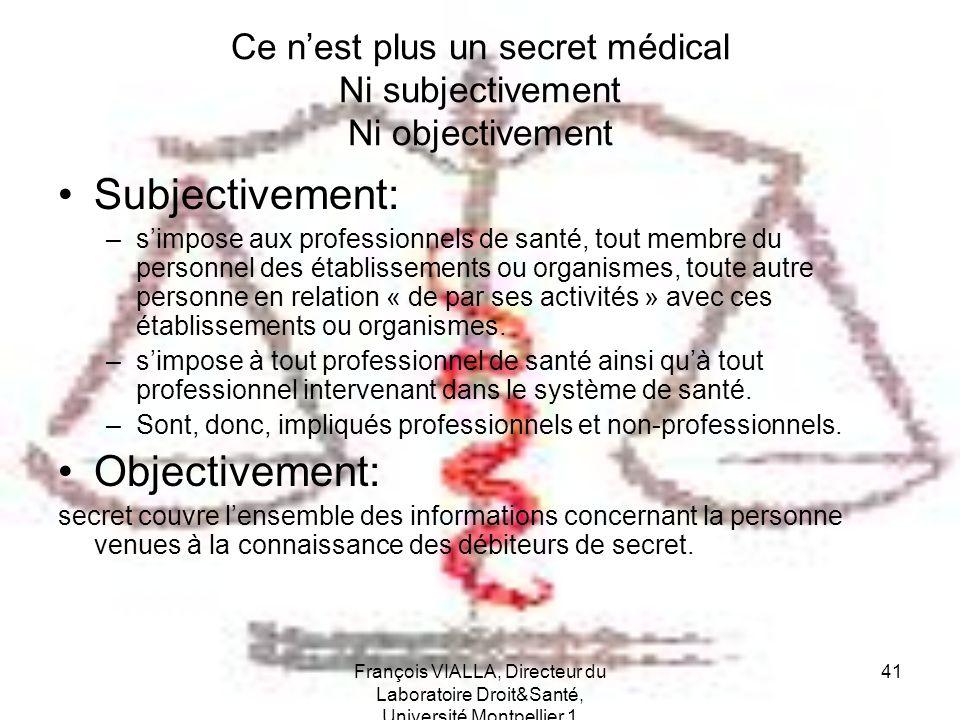 François VIALLA, Directeur du Laboratoire Droit&Santé, Université Montpellier 1 41 Ce nest plus un secret médical Ni subjectivement Ni objectivement S