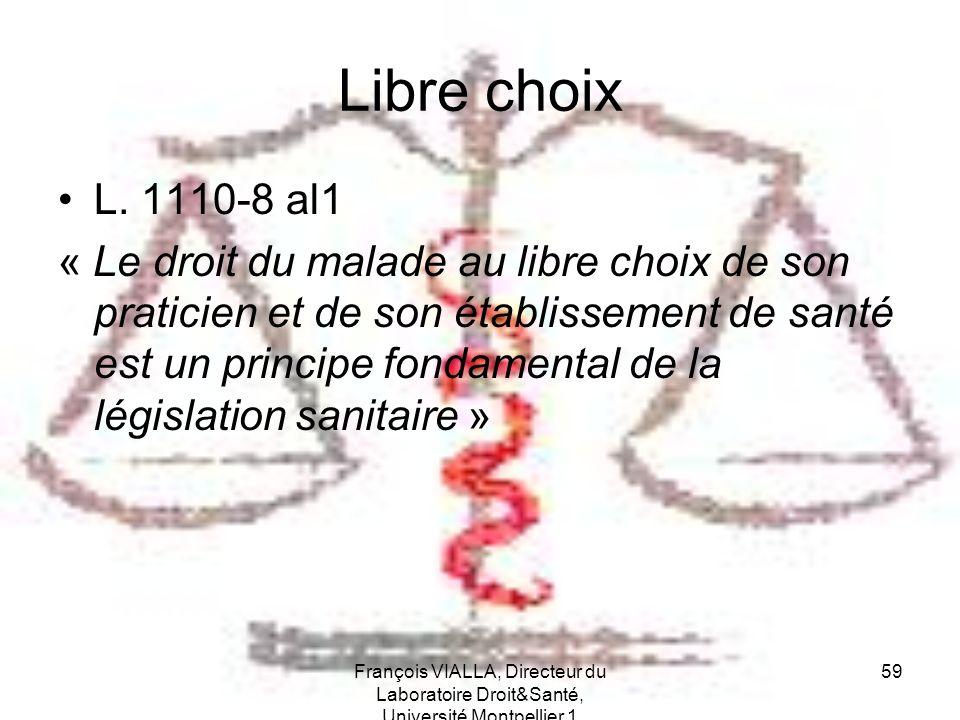 François VIALLA, Directeur du Laboratoire Droit&Santé, Université Montpellier 1 59 Libre choix L. 1110-8 al1 « Le droit du malade au libre choix de so