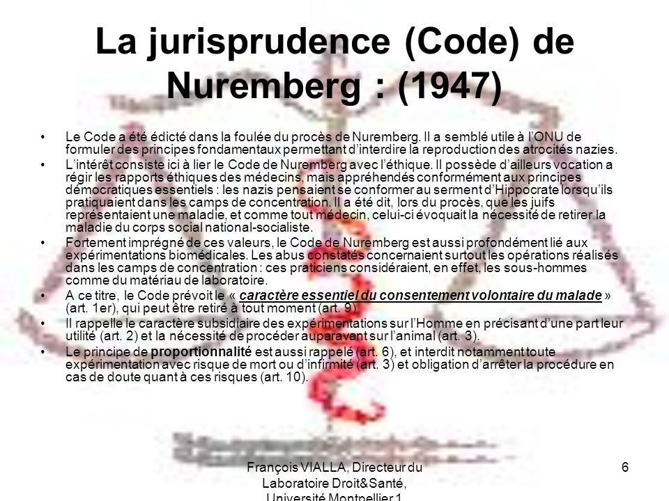 François VIALLA, Directeur du Laboratoire Droit&Santé, Université Montpellier 1 6 La jurisprudence (Code) de Nuremberg : (1947) Le Code a été édicté d