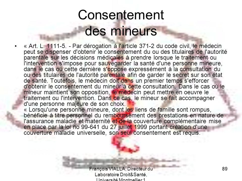 François VIALLA, Directeur du Laboratoire Droit&Santé, Université Montpellier 1 89 Consentement des mineurs « Art. L. 1111-5. - Par dérogation à l'art