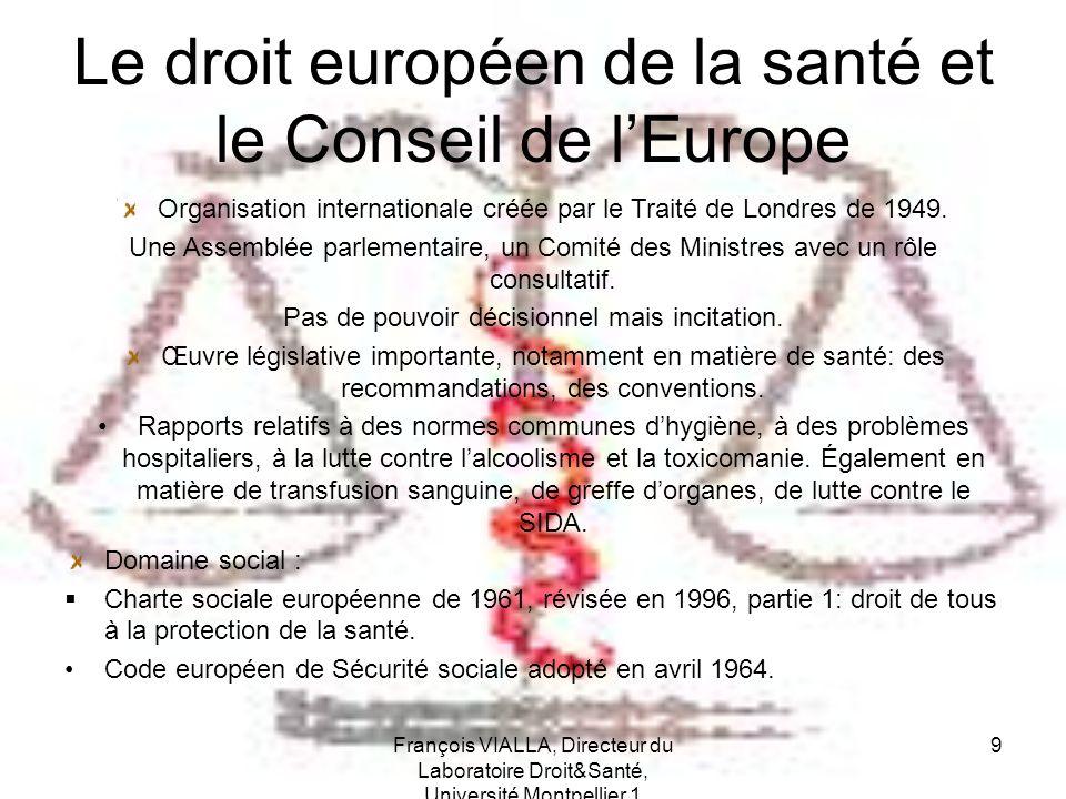 François VIALLA, Directeur du Laboratoire Droit&Santé, Université Montpellier 1 9 Le droit européen de la santé et le Conseil de lEurope Organisation