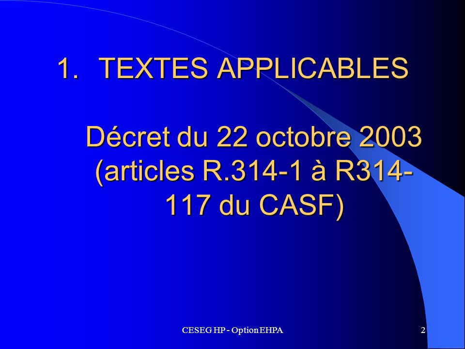 CESEG HP - Option EHPA2 1.TEXTES APPLICABLES Décret du 22 octobre 2003 (articles R.314-1 à R314- 117 du CASF)