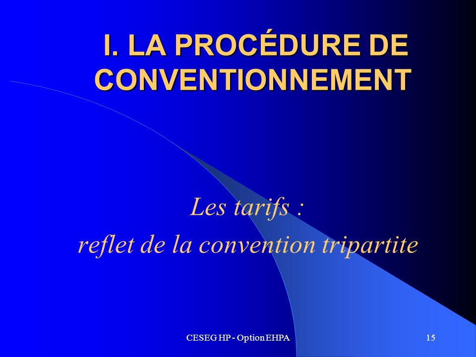 CESEG HP - Option EHPA15 I. LA PROCÉDURE DE CONVENTIONNEMENT I. LA PROCÉDURE DE CONVENTIONNEMENT Les tarifs : reflet de la convention tripartite