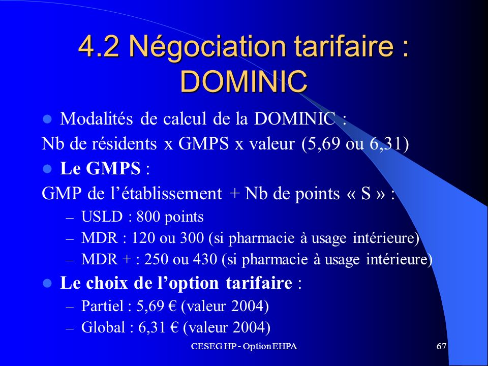CESEG HP - Option EHPA67 4.2 Négociation tarifaire : DOMINIC Modalités de calcul de la DOMINIC : Nb de résidents x GMPS x valeur (5,69 ou 6,31) Le GMP