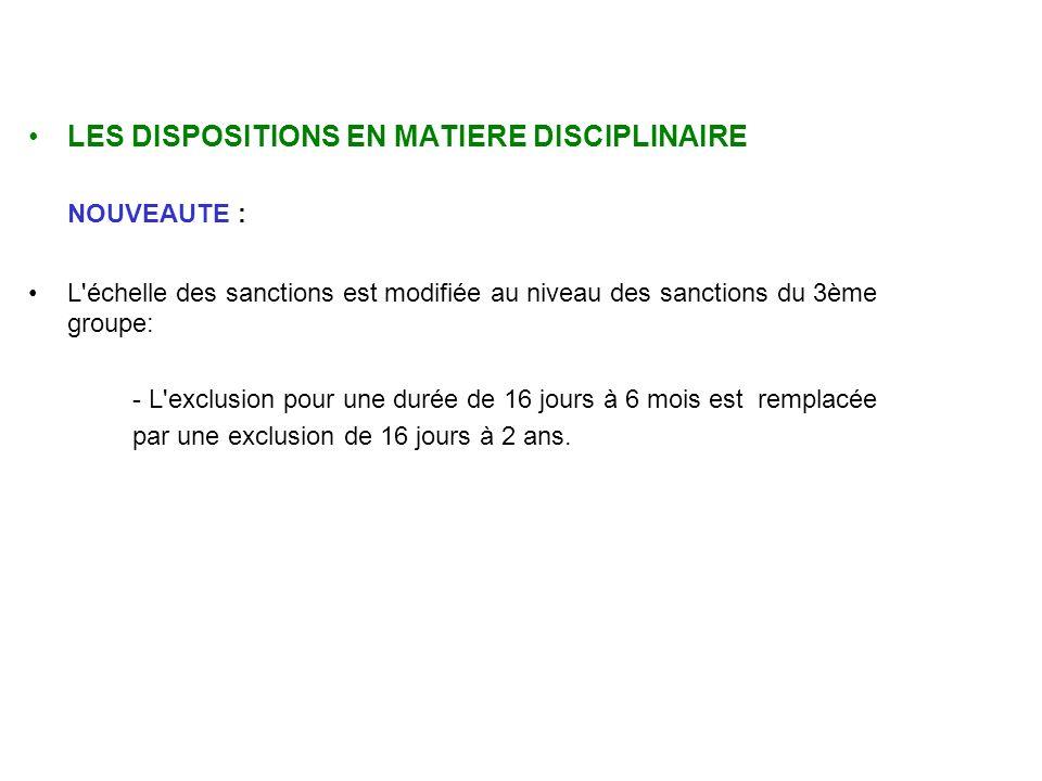 LES DISPOSITIONS EN MATIERE DISCIPLINAIRE NOUVEAUTE : L échelle des sanctions est modifiée au niveau des sanctions du 3ème groupe: - L exclusion pour une durée de 16 jours à 6 mois est remplacée par une exclusion de 16 jours à 2 ans.